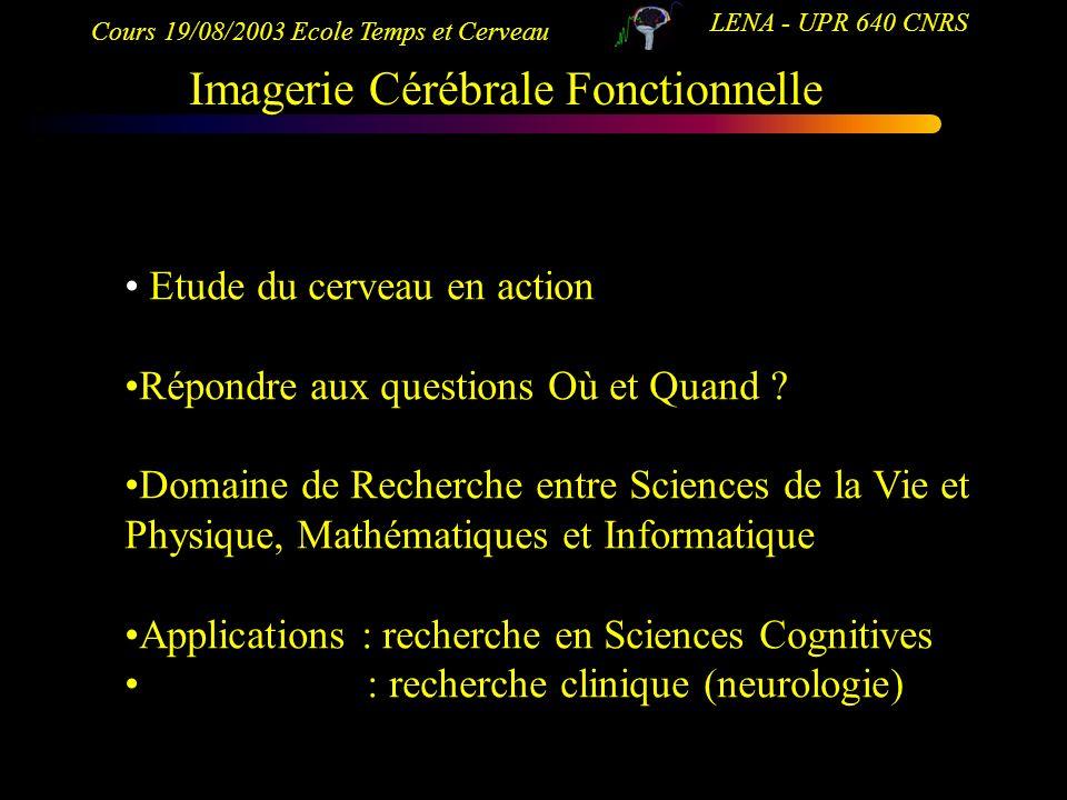 Cours 19/08/2003 Ecole Temps et Cerveau LENA - UPR 640 CNRS Imagerie Cérébrale Fonctionnelle Etude du cerveau en action Répondre aux questions Où et Q