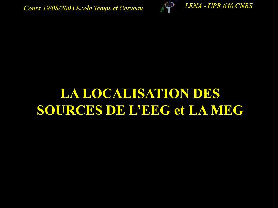 Cours 19/08/2003 Ecole Temps et Cerveau LENA - UPR 640 CNRS LA LOCALISATION DES SOURCES DE LEEG et LA MEG