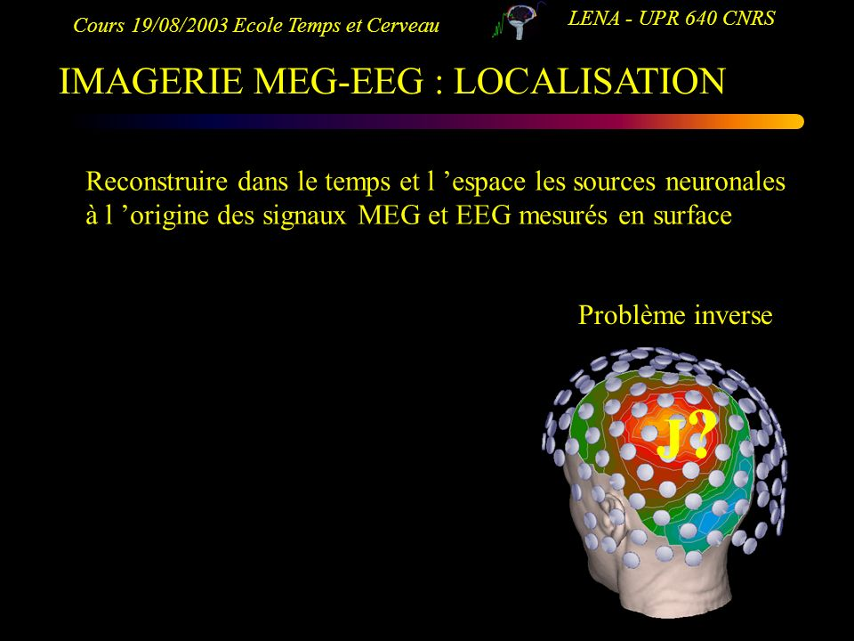 Cours 19/08/2003 Ecole Temps et Cerveau LENA - UPR 640 CNRS IMAGERIE MEG-EEG : LOCALISATION J?J? Reconstruire dans le temps et l espace les sources ne