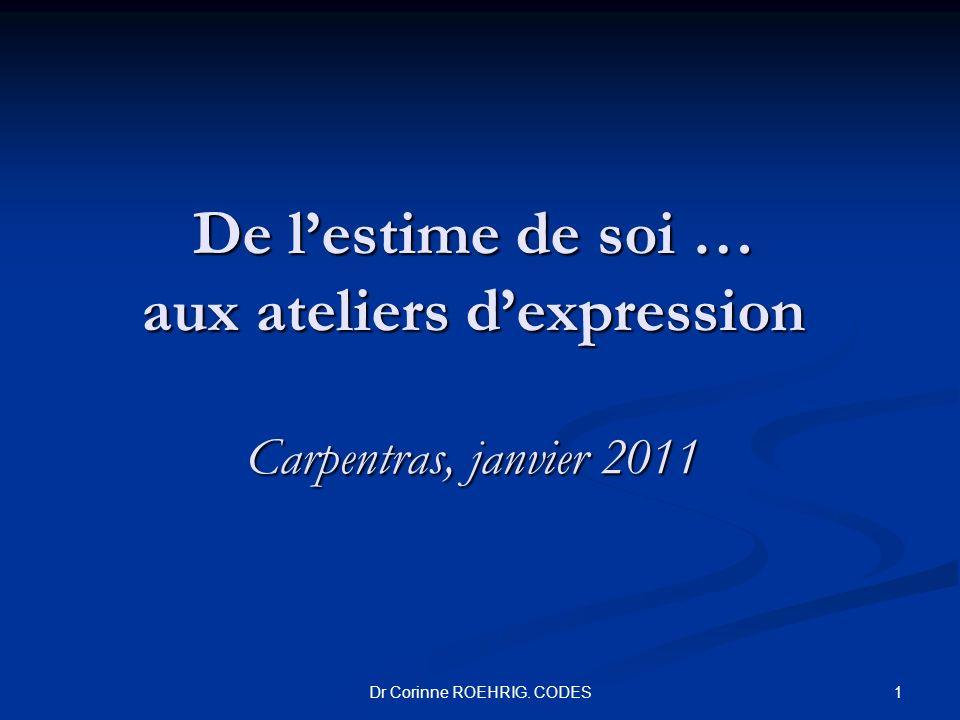 Dr Corinne ROEHRIG. CODES De lestime de soi … aux ateliers dexpression Carpentras, janvier 2011 1