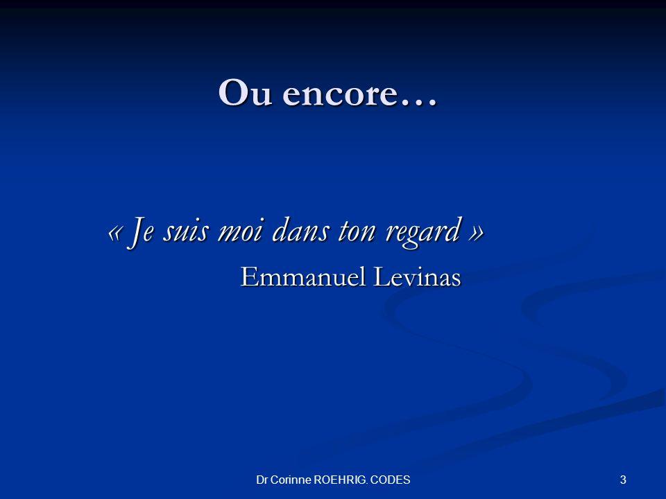 Ou encore… « Je suis moi dans ton regard » Emmanuel Levinas 3Dr Corinne ROEHRIG. CODES