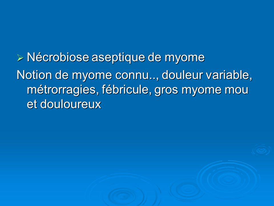 Nécrobiose aseptique de myome Nécrobiose aseptique de myome Notion de myome connu.., douleur variable, métrorragies, fébricule, gros myome mou et doul