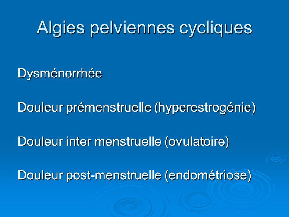 Algies pelviennes cycliques Dysménorrhée Douleur prémenstruelle (hyperestrogénie) Douleur inter menstruelle (ovulatoire) Douleur post-menstruelle (end