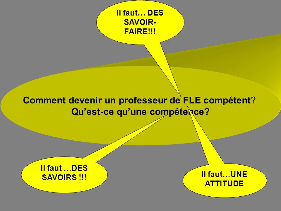 Comment devenir un professeur de FLE compétent? Quest-ce quune compétence? Il faut …DES SAVOIRS !!! Il faut… DES SAVOIR- FAIRE!!! Il faut…UNE ATTITUDE