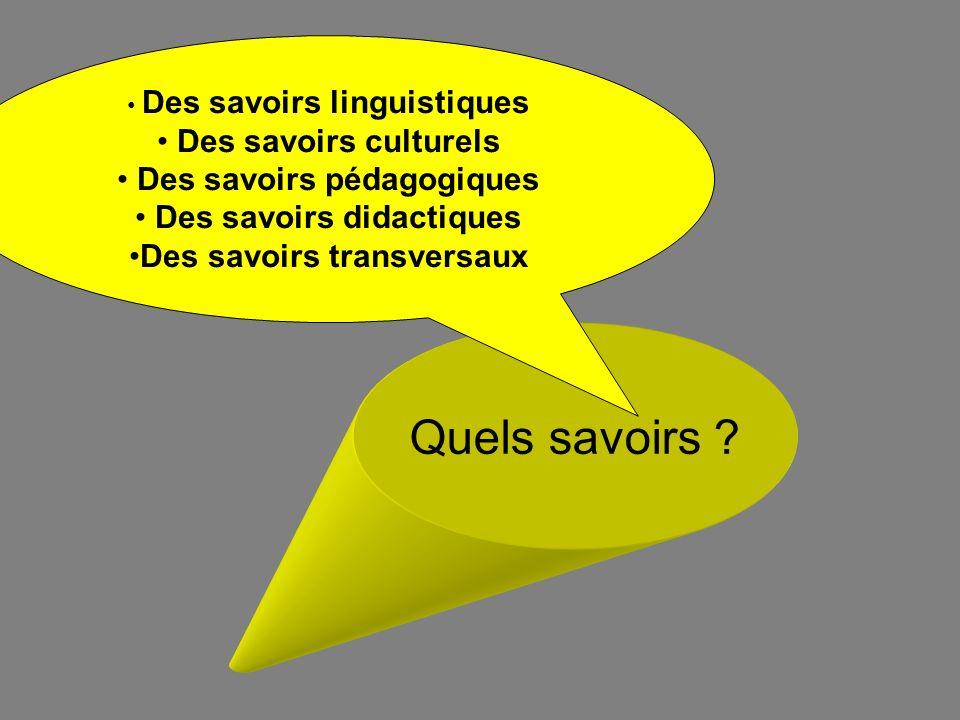 Quels savoirs ? Des savoirs linguistiques Des savoirs culturels Des savoirs pédagogiques Des savoirs didactiques Des savoirs transversaux
