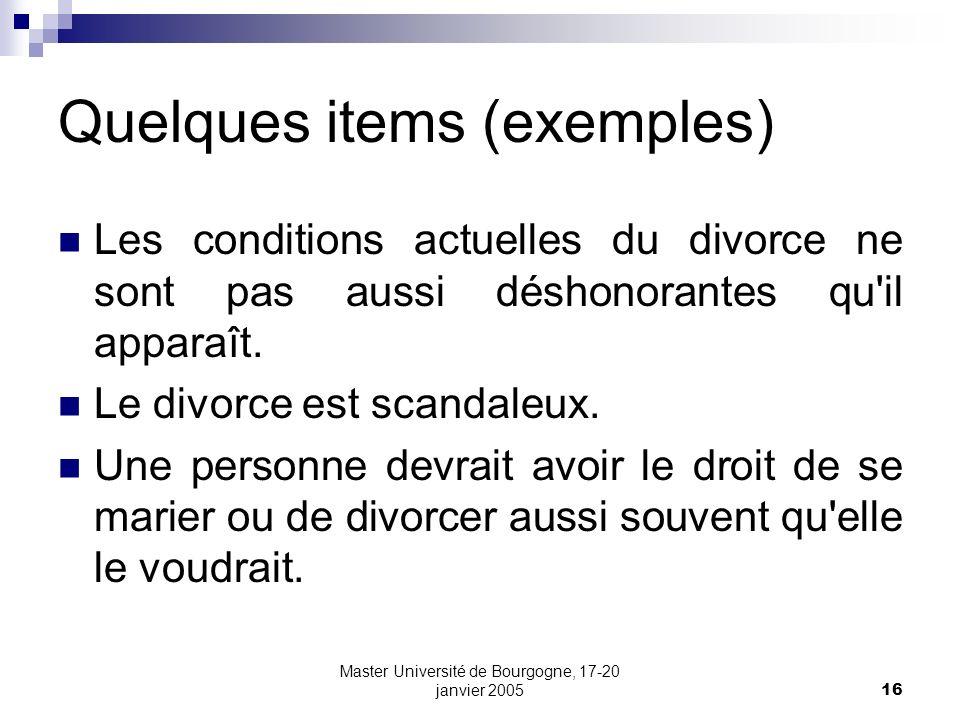 Master Université de Bourgogne, 17-20 janvier 200516 Quelques items (exemples) Les conditions actuelles du divorce ne sont pas aussi déshonorantes qu'