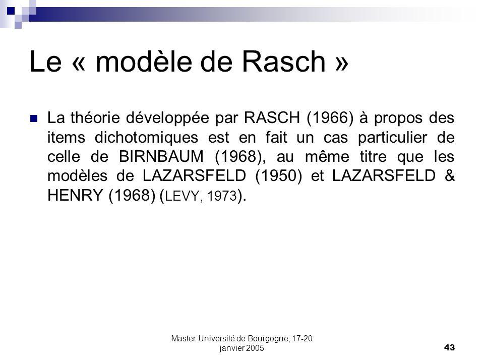 Master Université de Bourgogne, 17-20 janvier 200543 Le « modèle de Rasch » La théorie développée par RASCH (1966) à propos des items dichotomiques es
