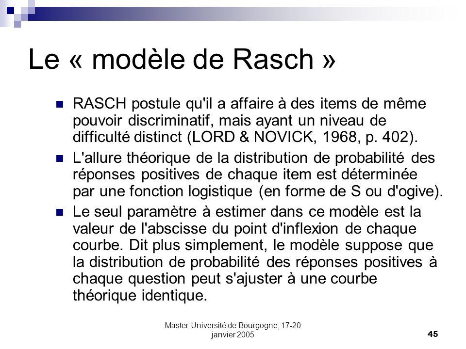 Master Université de Bourgogne, 17-20 janvier 200545 Le « modèle de Rasch » RASCH postule qu'il a affaire à des items de même pouvoir discriminatif, m