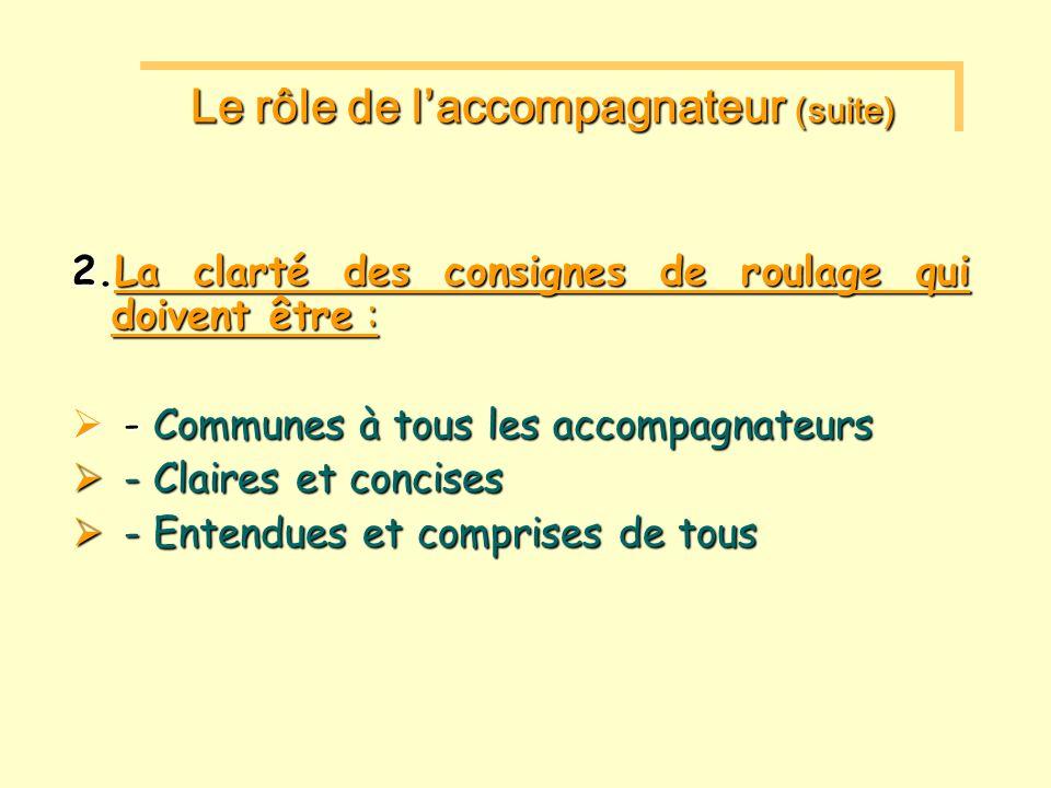 2.La clarté des consignes de roulage qui doivent être : - Communes à tous les accompagnateurs - Communes à tous les accompagnateurs - Claires et concises - Claires et concises - Entendues et comprises de tous - Entendues et comprises de tous Le rôle de laccompagnateur (suite) Le rôle de laccompagnateur (suite)