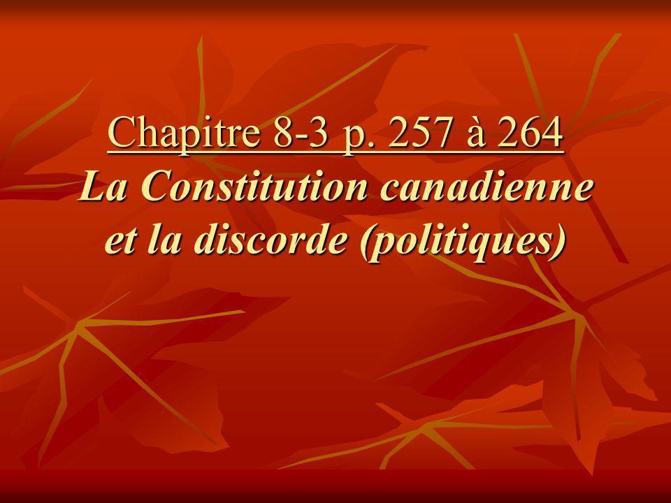 Chapitre 8-3 p. 257 à 264 La Constitution canadienne et la discorde (politiques)