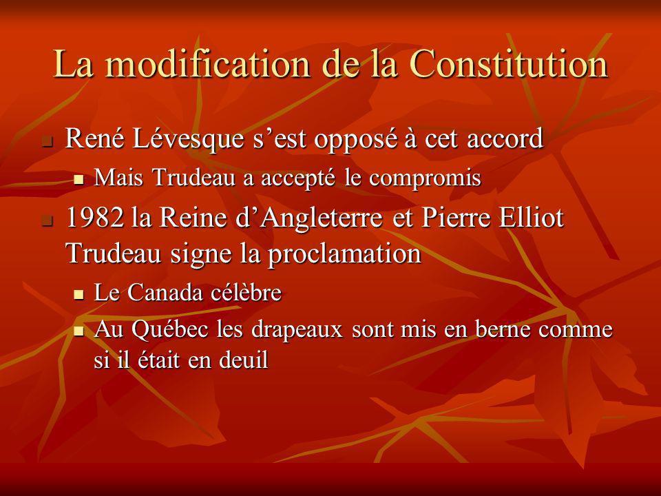 La modification de la Constitution René Lévesque sest opposé à cet accord René Lévesque sest opposé à cet accord Mais Trudeau a accepté le compromis Mais Trudeau a accepté le compromis 1982 la Reine dAngleterre et Pierre Elliot Trudeau signe la proclamation 1982 la Reine dAngleterre et Pierre Elliot Trudeau signe la proclamation Le Canada célèbre Le Canada célèbre Au Québec les drapeaux sont mis en berne comme si il était en deuil Au Québec les drapeaux sont mis en berne comme si il était en deuil