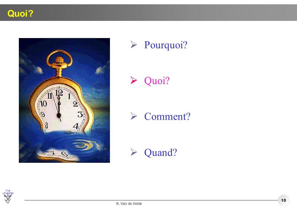 Vrije Universiteit Brussel R. Van de Velde 10 Quoi? Pourquoi? Quoi? Comment? Quand? Quoi?