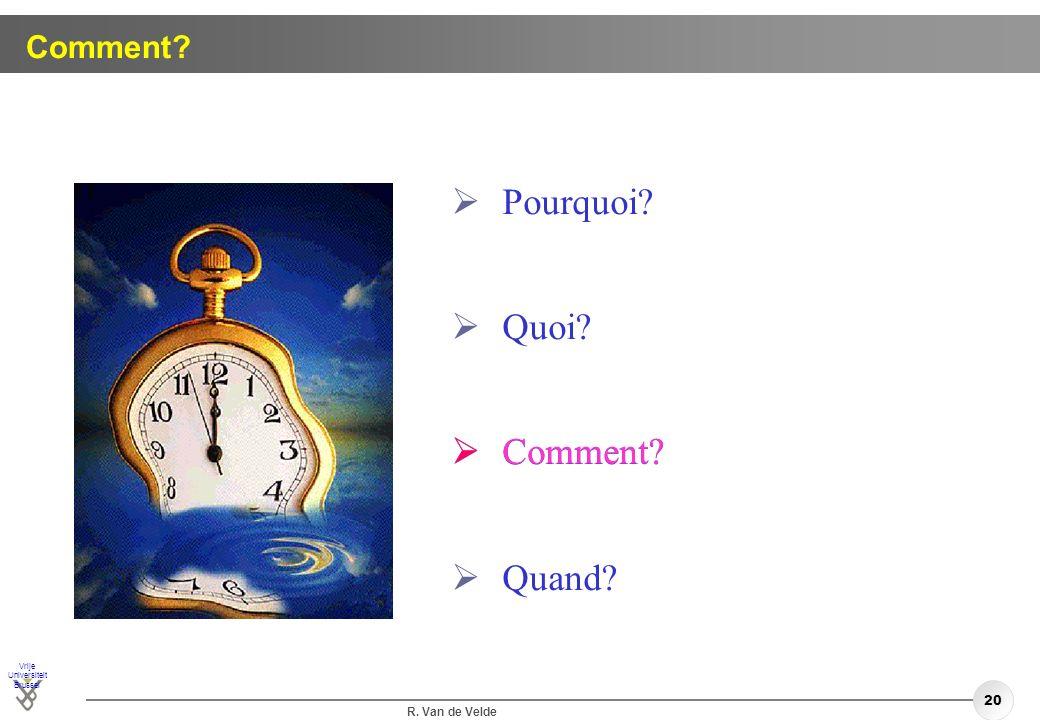 Vrije Universiteit Brussel R. Van de Velde 20 Comment? Pourquoi? Quoi? Comment? Quand? Comment?