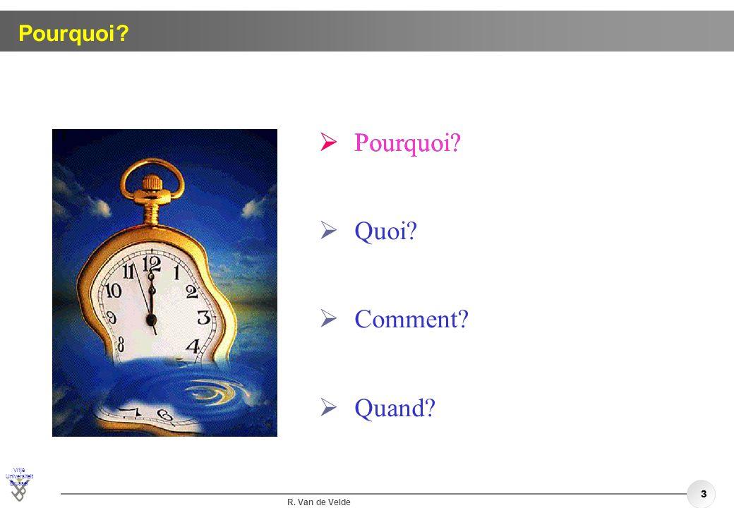 Vrije Universiteit Brussel R. Van de Velde 3 Pourquoi? Quoi? Comment? Quand? Pourquoi?