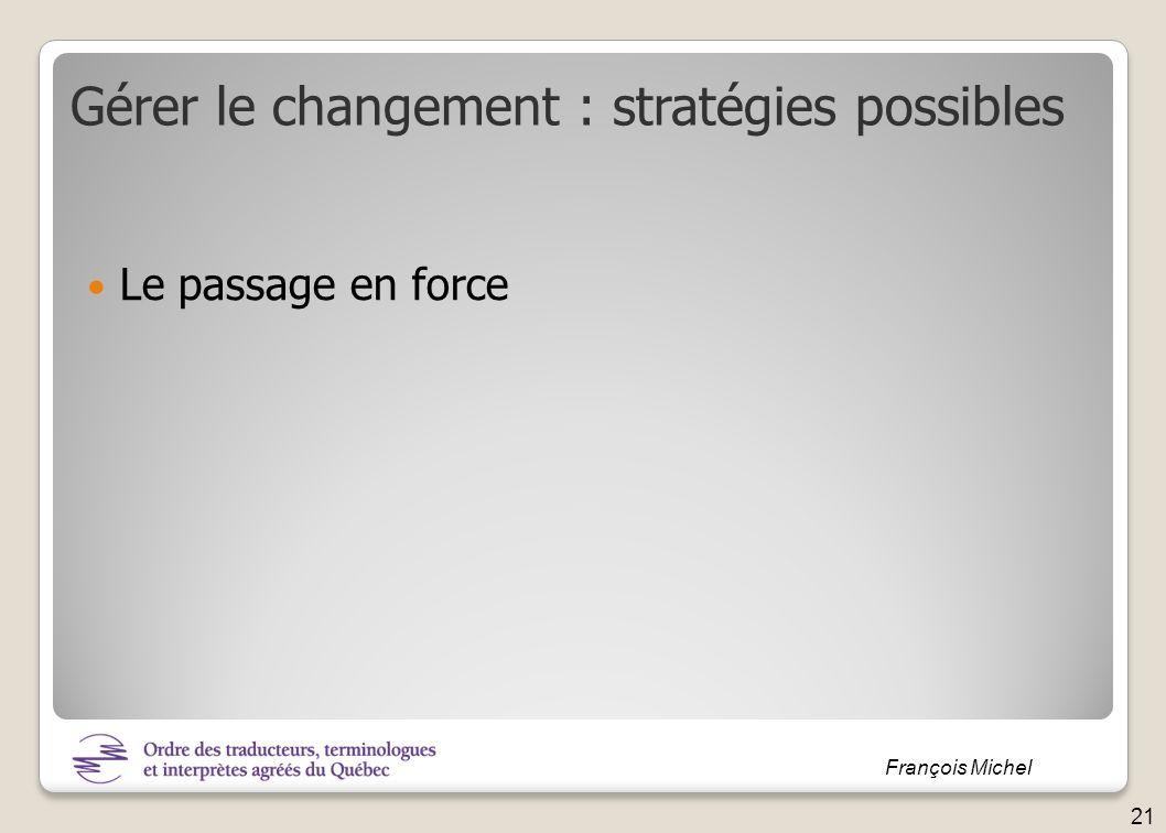 François Michel Le passage en force Gérer le changement : stratégies possibles 21