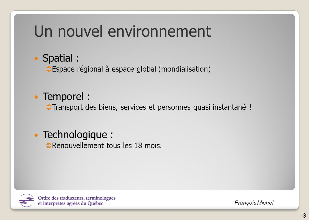 François Michel Spatial : Espace régional à espace global (mondialisation) Temporel : Transport des biens, services et personnes quasi instantané ! Te
