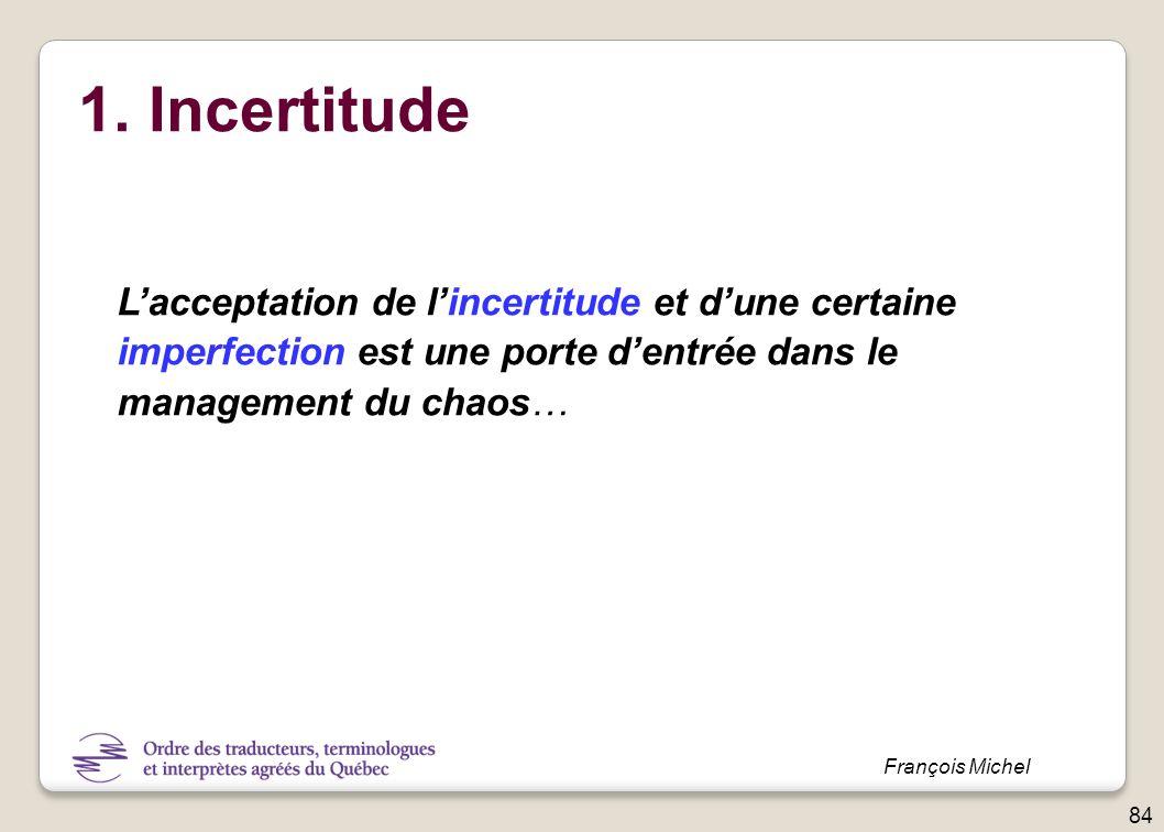 1. Incertitude Lacceptation de lincertitude et dune certaine imperfection est une porte dentrée dans le management du chaos… 84 François Michel