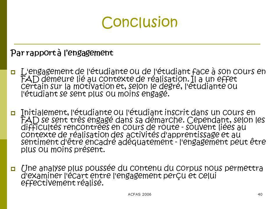 ACFAS 200640 Conclusion Par rapport à lengagement L engagement de l étudiante ou de l étudiant face à son cours en FAD demeure lié au contexte de réalisation.