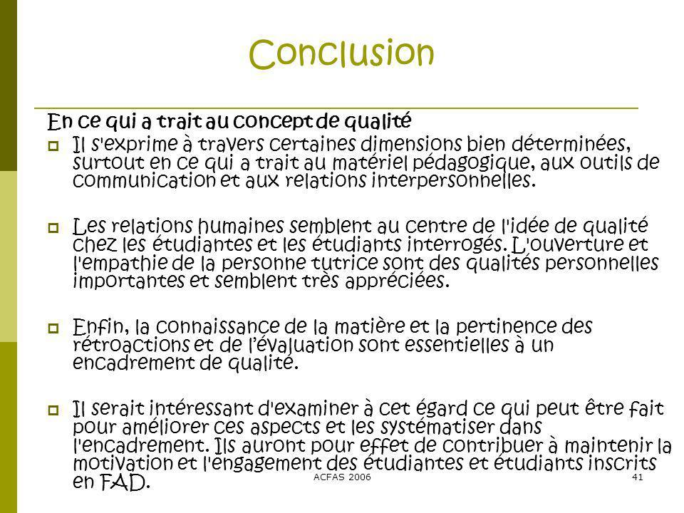 ACFAS 200641 Conclusion En ce qui a trait au concept de qualité Il s exprime à travers certaines dimensions bien déterminées, surtout en ce qui a trait au matériel pédagogique, aux outils de communication et aux relations interpersonnelles.