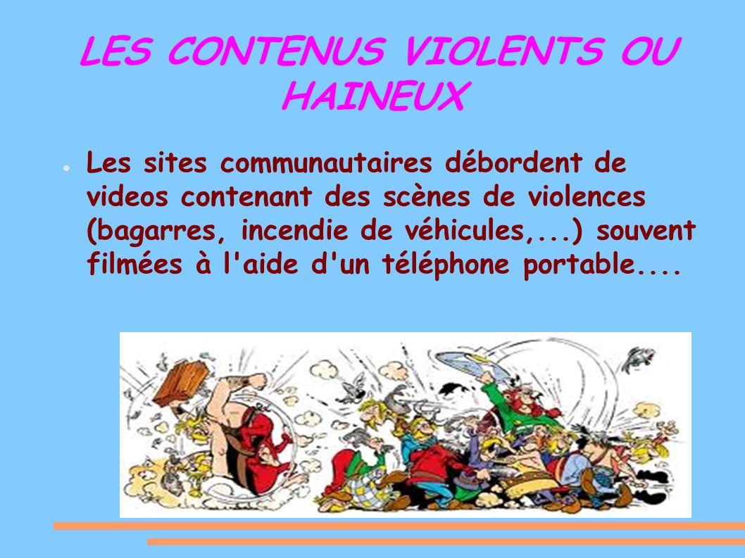 LES CONTENUS VIOLENTS OU HAINEUX Les sites communautaires débordent de videos contenant des scènes de violences (bagarres, incendie de véhicules,...) souvent filmées à l aide d un téléphone portable....