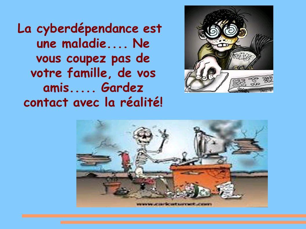 La cyberdépendance est une maladie....Ne vous coupez pas de votre famille, de vos amis.....