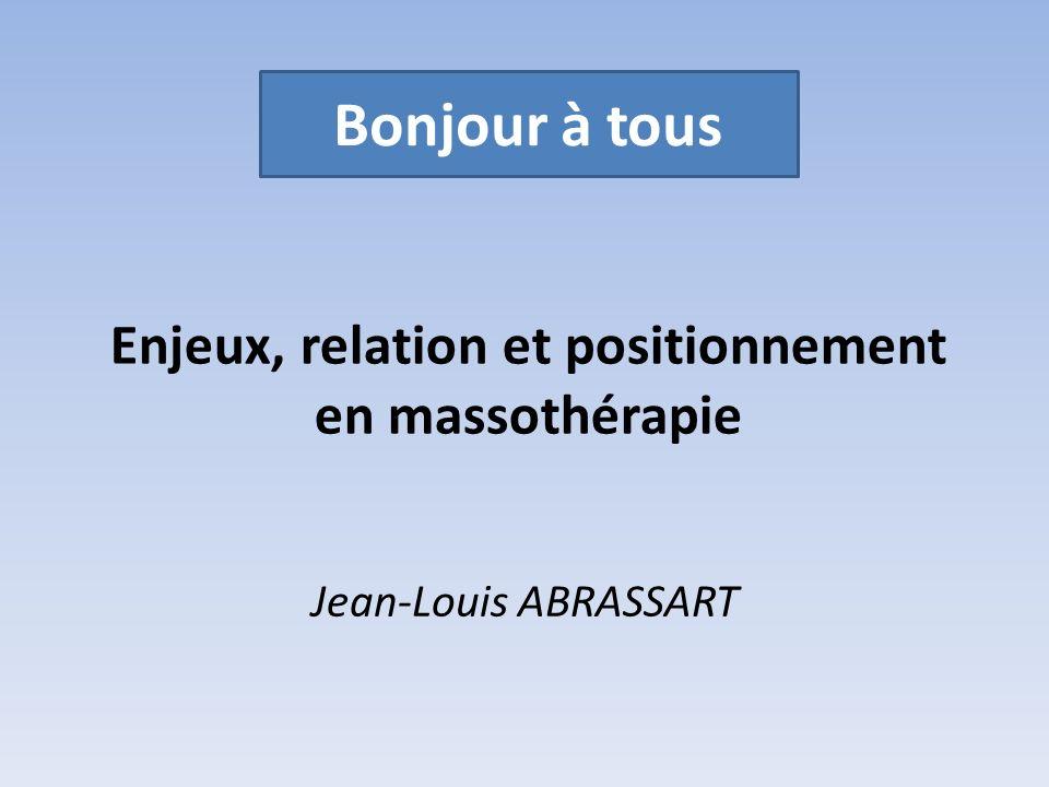 Enjeux, relation et positionnement en massothérapie Jean-Louis ABRASSART Bonjour à tous
