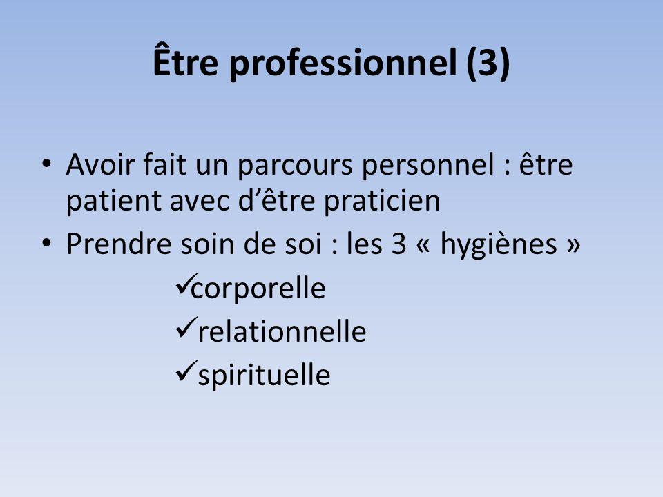 Être professionnel (3) Avoir fait un parcours personnel : être patient avec dêtre praticien Prendre soin de soi : les 3 « hygiènes » corporelle relati