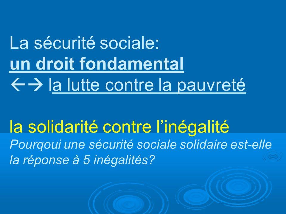 La sécurité sociale: un droit fondamental la lutte contre la pauvreté la solidarité contre linégalité Pourqoui une sécurité sociale solidaire est-elle la réponse à 5 inégalités?