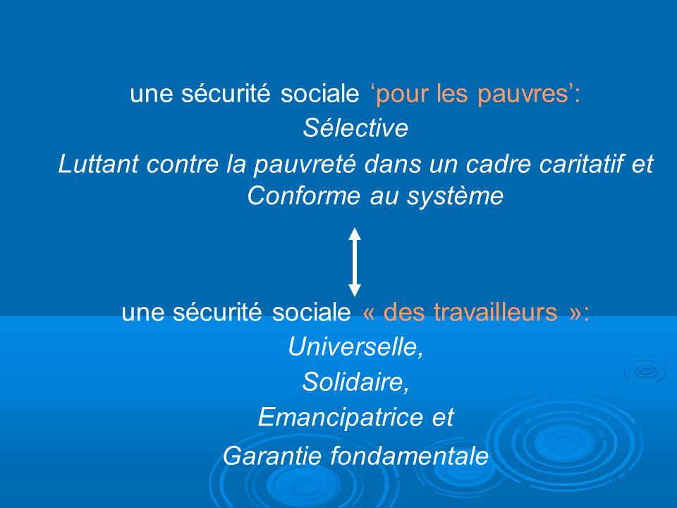 une sécurité sociale pour les pauvres: Sélective Luttant contre la pauvreté dans un cadre caritatif et Conforme au système une sécurité sociale « des travailleurs »: Universelle, Solidaire, Emancipatrice et Garantie fondamentale