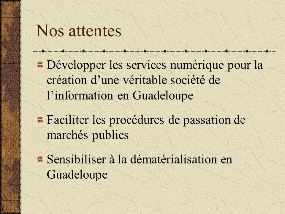 Nos attentes Développer les services numérique pour la création dune véritable société de linformation en Guadeloupe Faciliter les procédures de passation de marchés publics Sensibiliser à la dématérialisation en Guadeloupe