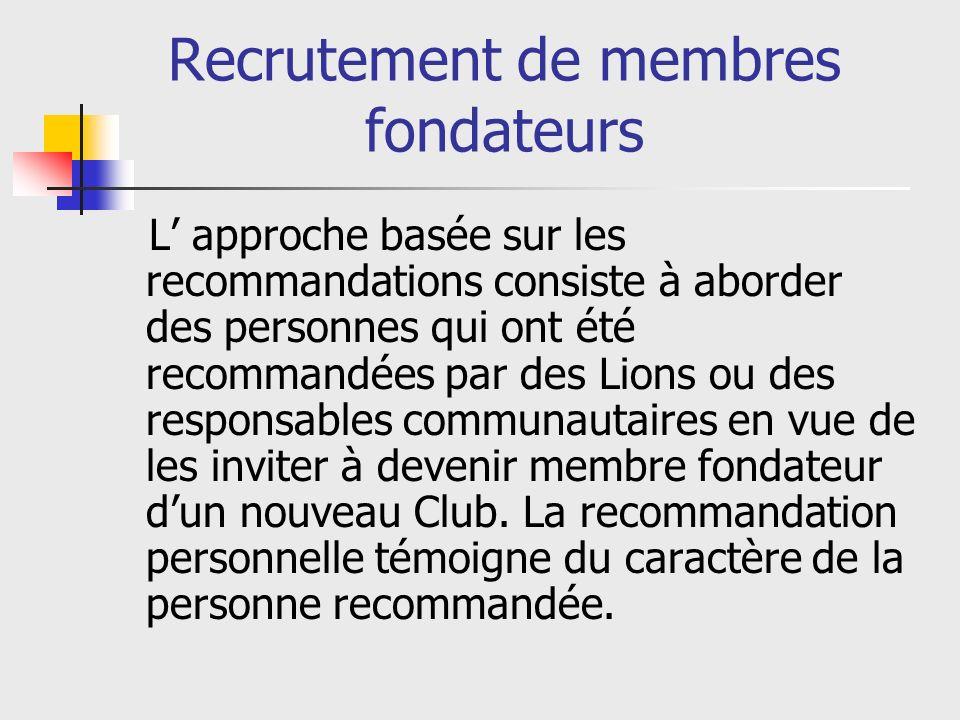 Recrutement de membres fondateurs L approche basée sur les recommandations consiste à aborder des personnes qui ont été recommandées par des Lions ou des responsables communautaires en vue de les inviter à devenir membre fondateur dun nouveau Club.