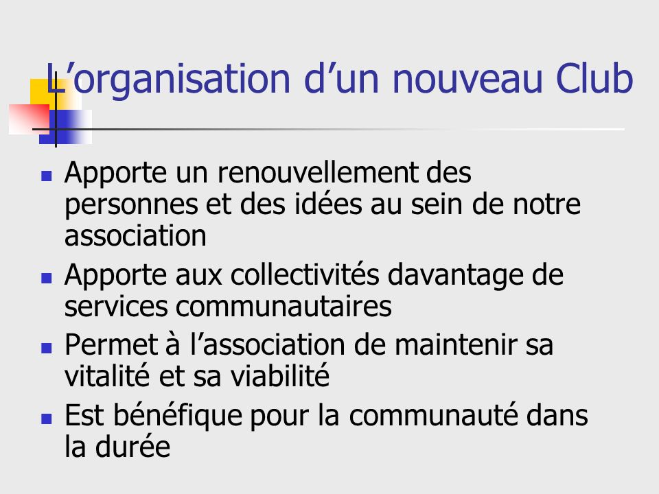 Lorganisation dun nouveau Club Apporte un renouvellement des personnes et des idées au sein de notre association Apporte aux collectivités davantage de services communautaires Permet à lassociation de maintenir sa vitalité et sa viabilité Est bénéfique pour la communauté dans la durée