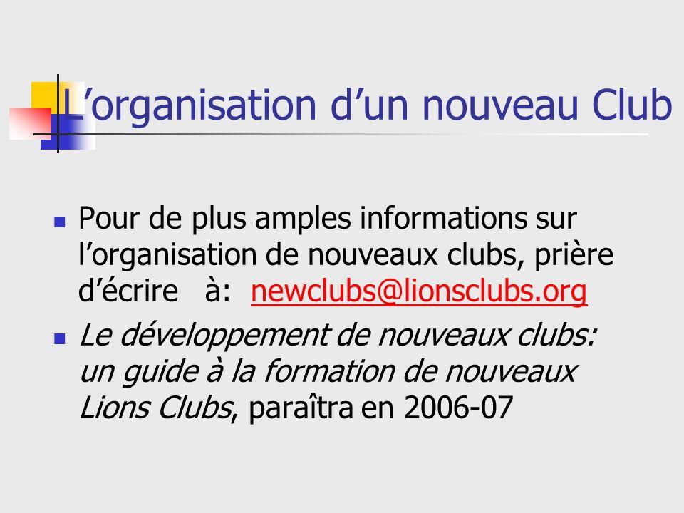 Lorganisation dun nouveau Club Pour de plus amples informations sur lorganisation de nouveaux clubs, prière décrire à: newclubs@lionsclubs.orgnewclubs@lionsclubs.org Le développement de nouveaux clubs: un guide à la formation de nouveaux Lions Clubs, paraîtra en 2006-07