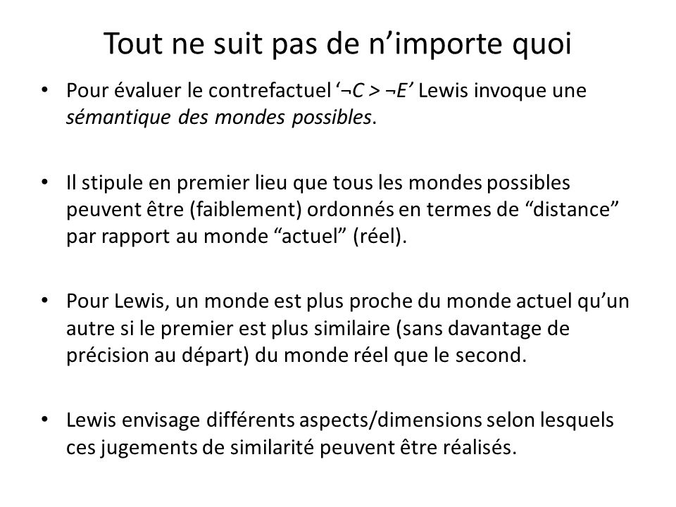 Tout ne suit pas de nimporte quoi Pour évaluer le contrefactuel ¬C > ¬E Lewis invoque une sémantique des mondes possibles. Il stipule en premier lieu