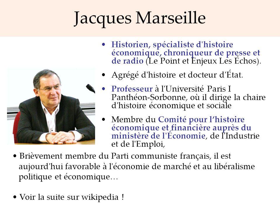Jacques Marseille Historien, spécialiste d'histoire économique, chroniqueur de presse et de radio (Le Point et Enjeux Les Échos). Agrégé d'histoire et