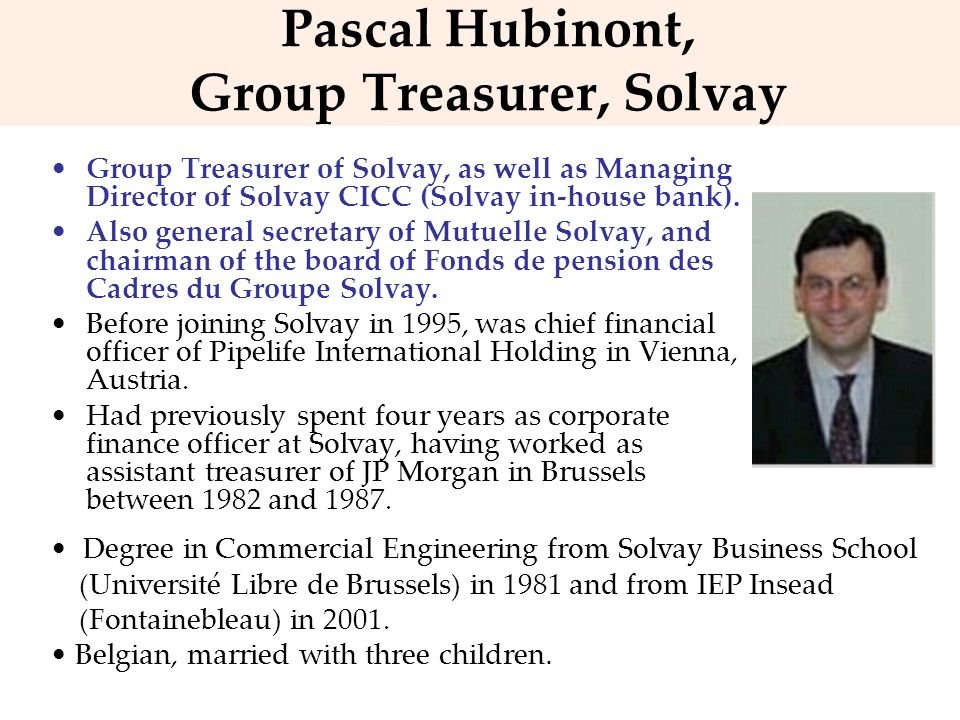 Pascal Hubinont, Group Treasurer, Solvay Group Treasurer of Solvay, as well as Managing Director of Solvay CICC (Solvay in-house bank). Also general s