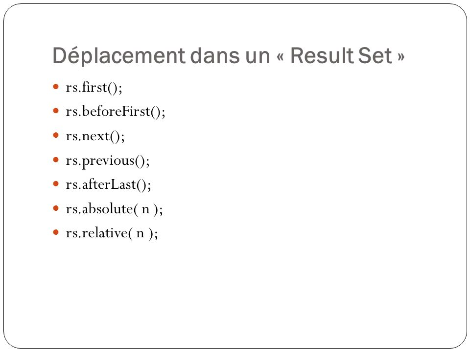 Déplacement dans un « Result Set » rs.first(); rs.beforeFirst(); rs.next(); rs.previous(); rs.afterLast(); rs.absolute( n ); rs.relative( n );