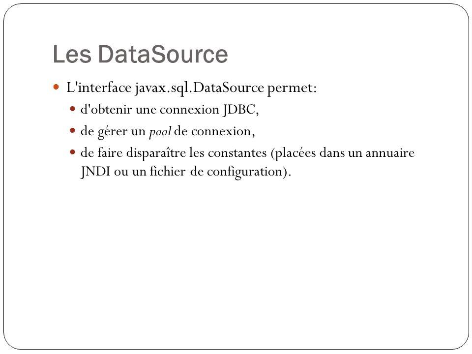 Les DataSource L interface javax.sql.DataSource permet: d obtenir une connexion JDBC, de gérer un pool de connexion, de faire disparaître les constantes (placées dans un annuaire JNDI ou un fichier de configuration).