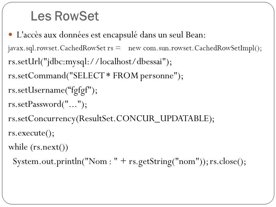 Les RowSet L accès aux données est encapsulé dans un seul Bean: javax.sql.rowset.CachedRowSet rs = new com.sun.rowset.CachedRowSetImpl(); rs.setUrl( jdbc:mysql://localhost/dbessai ); rs.setCommand( SELECT * FROM personne ); rs.setUsername(fgfgf ); rs.setPassword( ... ); rs.setConcurrency(ResultSet.CONCUR_UPDATABLE); rs.execute(); while (rs.next()) System.out.println( Nom : + rs.getString( nom )); rs.close();