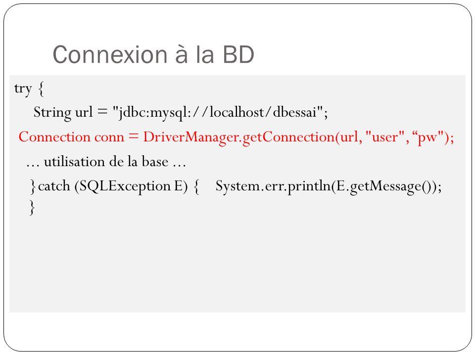 Connexion BD MySql Les paramètres à connaitre pour formater URL de connexion JDBC / MySQL: Le nom de la machine ou s exécute le SGBD MySQL : localhost (en local) ; le numéro de port sur lequel le SGBD est à l écoute : 3306 le nom de la base de données à accéder : BdTest le login : root le mot de passe : [aucun] Ainsi : String url = jdbc:mysql://localhost:3306/BdTest ; Connection con = DriverManager.getConnectio(url, root , );