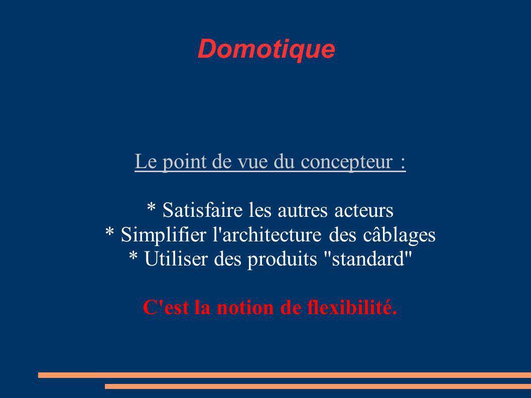 Domotique Le point de vue du concepteur : * Satisfaire les autres acteurs * Simplifier l architecture des câblages * Utiliser des produits standard C est la notion de flexibilité.