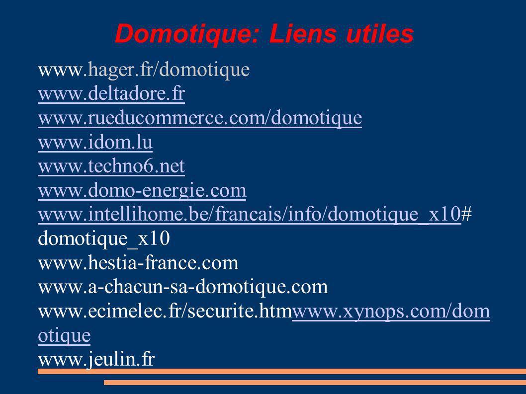 Domotique: Liens utiles www.hager.fr/domotique www.deltadore.fr www.rueducommerce.com/domotique www.idom.lu www.techno6.net www.domo-energie.com www.intellihome.be/francais/info/domotique_x10www.intellihome.be/francais/info/domotique_x10# domotique_x10 www.hestia-france.com www.a-chacun-sa-domotique.com www.ecimelec.fr/securite.htmwww.xynops.com/dom otiquewww.xynops.com/dom otique www.jeulin.fr
