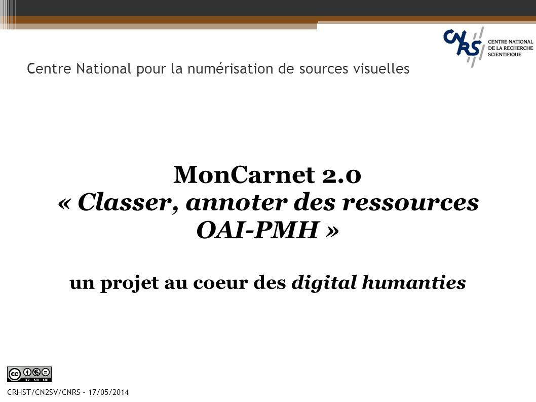 CRHST/CN2SV/CNRS - 17/05/2014 Centre National pour la numérisation de sources visuelles MonCarnet 2.0 « Classer, annoter des ressources OAI-PMH » un p