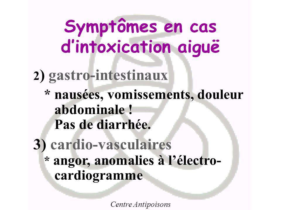 Centre Antipoisons Symptômes en cas dintoxication aiguë 2 ) gastro-intestinaux * nausées, vomissements, douleur abdominale ! Pas de diarrhée. 3) cardi
