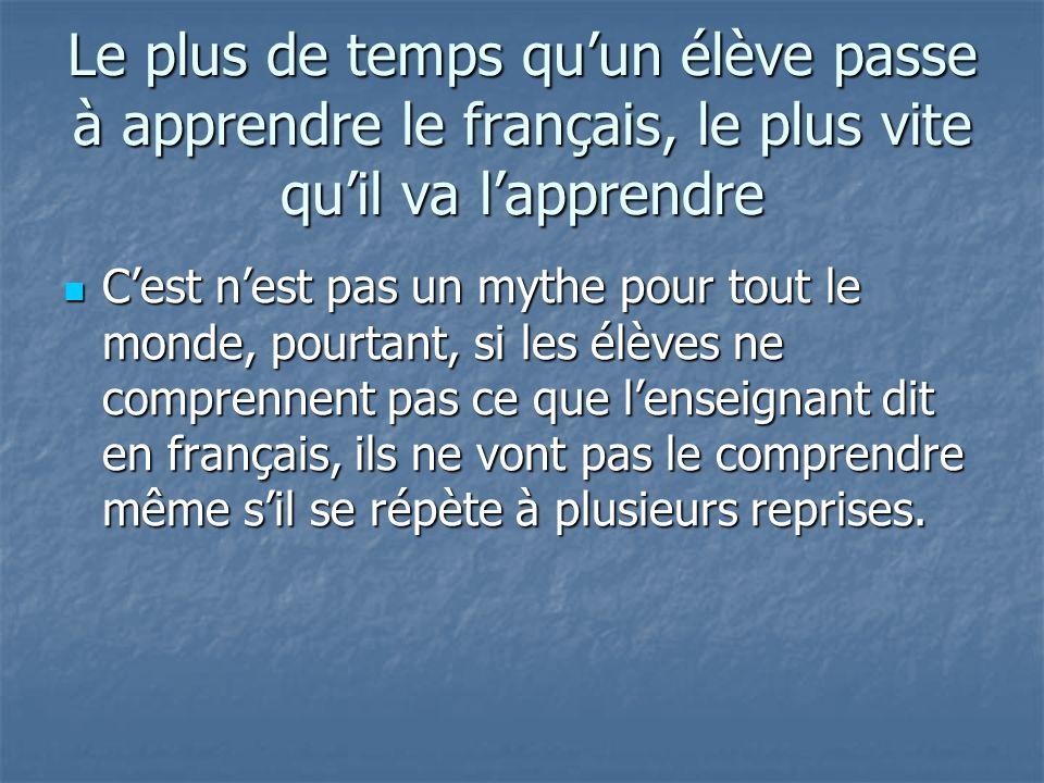 Le plus de temps quun élève passe à apprendre le français, le plus vite quil va lapprendre Cest nest pas un mythe pour tout le monde, pourtant, si les élèves ne comprennent pas ce que lenseignant dit en français, ils ne vont pas le comprendre même sil se répète à plusieurs reprises.