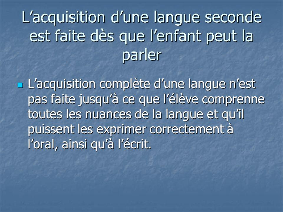Lacquisition dune langue seconde est faite dès que lenfant peut la parler Lacquisition complète dune langue nest pas faite jusquà ce que lélève comprenne toutes les nuances de la langue et quil puissent les exprimer correctement à loral, ainsi quà lécrit.