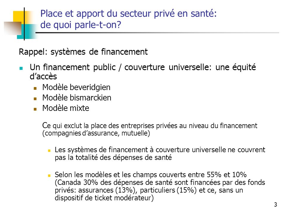 3 Place et apport du secteur privé en santé: de quoi parle-t-on? Un financement public / couverture universelle: une équité daccès Modèle beveridgien