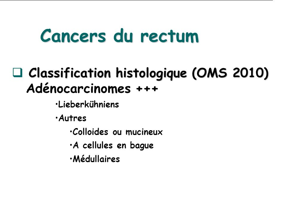 Cancers du rectum Classification histologique (OMS 2010) Classification histologique (OMS 2010) Adénocarcinomes +++ Lieberkühniens Autres Colloides ou mucineux A cellules en bague Médullaires
