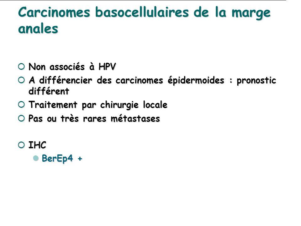 Carcinomes basocellulaires de la marge anales Non associés à HPV Non associés à HPV A différencier des carcinomes épidermoides : pronostic différent A différencier des carcinomes épidermoides : pronostic différent Traitement par chirurgie locale Traitement par chirurgie locale Pas ou très rares métastases Pas ou très rares métastases IHC IHC BerEp4 + BerEp4 +
