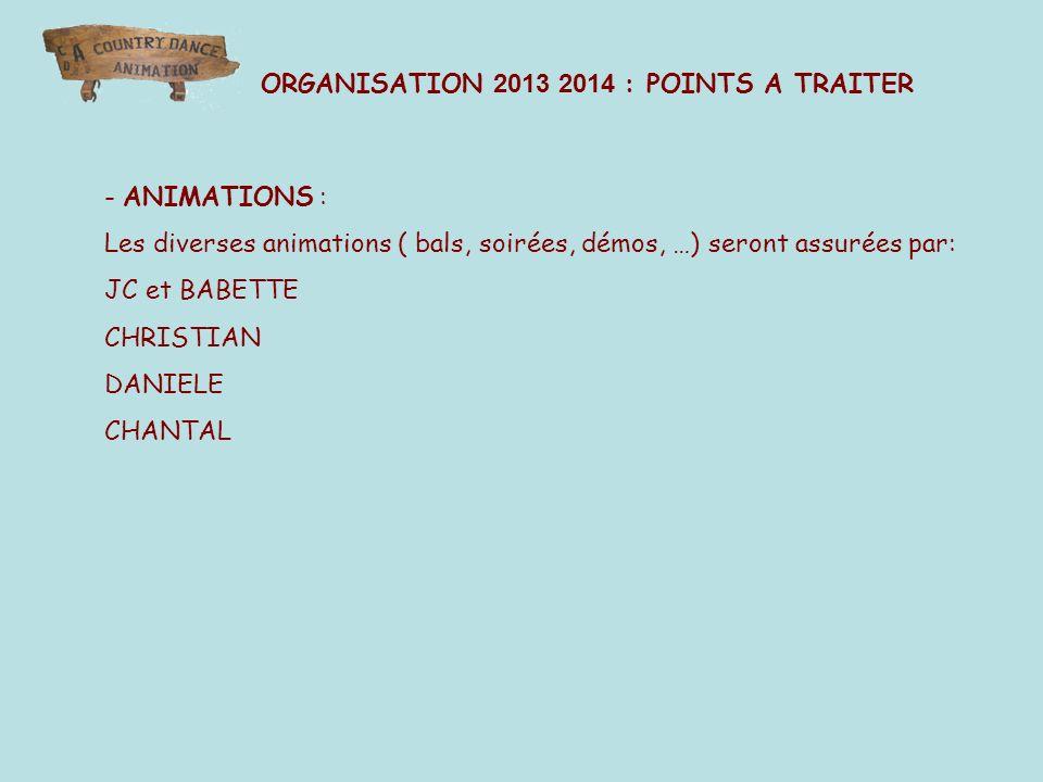- ANIMATIONS : Les diverses animations ( bals, soirées, démos, …) seront assurées par: JC et BABETTE CHRISTIAN DANIELE CHANTAL ORGANISATION 2013 2014 : POINTS A TRAITER